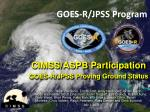 CIMSS/ASPB  Participation GOES - R/JPSS  Proving Ground  Status