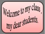 Welcome to my class , my dear students.