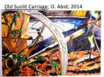 Old Sunlit Carriage ; O. Abid; 2014
