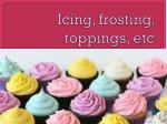 Icing, frosting, toppings,  etc