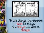 """"""" If we change the way we  look  at things,  the  things  we look at  change ."""""""