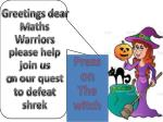 Greetings dear M aths Warriors please help join us o n our quest to defeat shrek