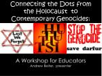 Connecting the Dots from the Holocaust  to Contemporary Genocides: