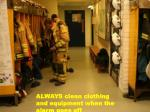 ALWAYS clean clothing and equipment when the alarm goes off