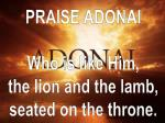 PRAISE ADONAI Who is like Him, the lion and the lamb, seated on the throne.