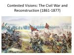 Contested Visions: The Civil War and Reconstruction (1861-1877)