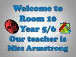 Welcome to Room 10 Year 5/6 Our teacher is Miss Armstrong