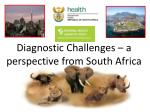 Diagnostic Challenges – a perspective from South Africa