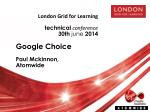 London Grid for Learning technical conference 30 th june 2014 Google Choice Paul  Mckinnon ,