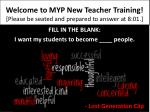 Welcome to  MYP New  Teacher  Training ! [Please be seated and prepared to answer at 8:01.]