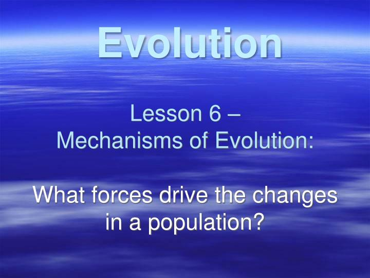 lesson 6 mechanisms of evolution what forces drive the changes in a population n.