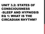 Unit 3.2: States of consciousness -Sleep and hypnosis EQ 1: What is the circadian rhythm?