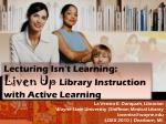 Lecturing Isn't Learning:  Liven Up  Library Instruction   with Active Learning