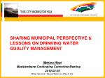 SHARING MUNICIPAL PERSPECTIVE & LESSONS ON DRINKING WATER QUALITY MANAGEMENT