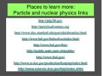 Places to learn more: Particle and nuclear physics links