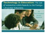 Technology in Education: The Use of Interactive White Boards in the Foreign Language Classroom
