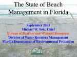 The State of Beach Management in Florida September 2003 Michael W. Sole, Chief