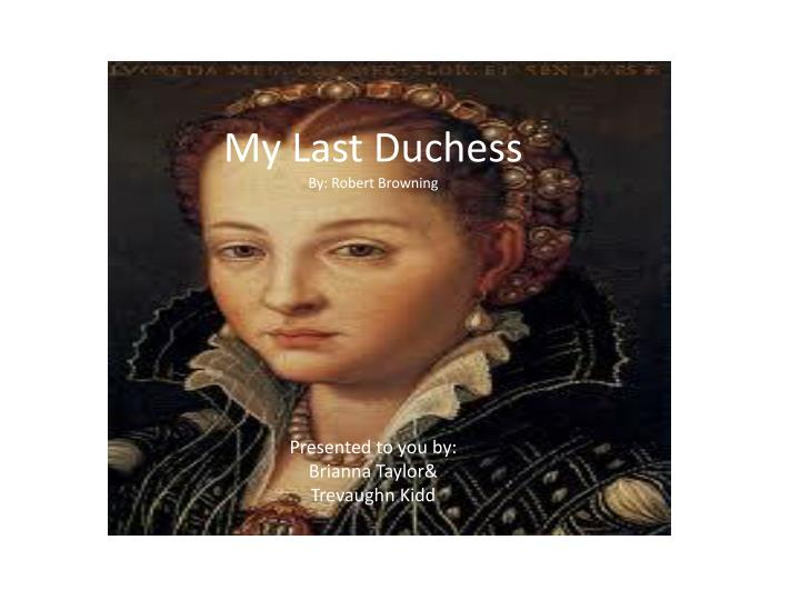 my last duchess by robert browning presented to you by brianna taylor trevaughn kidd n.