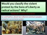 Would  you classify the violent protest by the Sons of Liberty as radical actions?  Why?