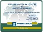 MANAGING GOLD PRICE RISK  AT  AMERICAN BARRICK A CASE STUDY FOR CORPORATE RISK MANAGEMENT
