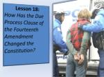 Lesson 18: How Has the Due Process Clause of the Fourteenth Amendment Changed the Constitution?