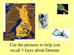 Use the pictures to help you recall 3 facts about Detente