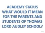 ACADEMY STATUS WHAT WOULD IT MEAN FOR THE PARENTS AND STUDENTS OF THOMAS LORD AUDLEY SCHOOL?
