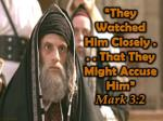 """They Watched Him Closely . . . That They Might Accuse Him"" Mark 3:2"