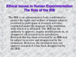Ethical Issues in Human Experimentation The Role of the IRB