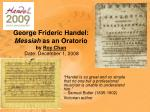 George Frideric Handel:  Messiah  as an Oratorio by  Roy Chan  Date: December 1, 2008