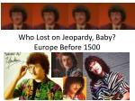 Who Lost on Jeopardy, Baby? Europe Before 1500