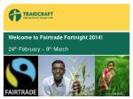 Welcome to  Fairtrade  Fortnight  2014! 24 th February –  9 th March