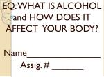 EQ: WHAT IS ALCOHOL and HOW DOES IT AFFECT  YOUR BODY? Name______________ Assig . # ______