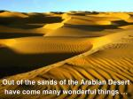 Out of the sands of the Arabian Desert have come many wonderful things …