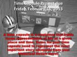 Time Capsule Project due Friday, February 14, 2013