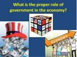 What is the proper role of government in the economy?