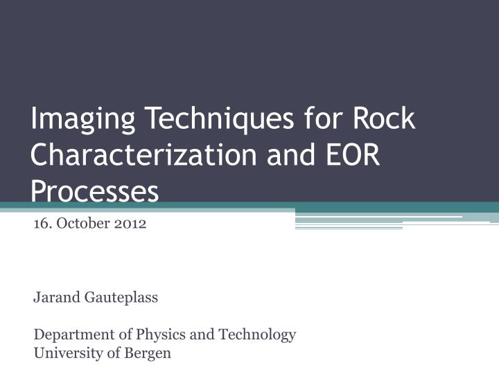 imaging techniques f or r ock characterization and eor processes n.