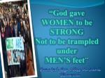 """""""God gave WOMEN to be STRONG Not to be trampled under MEN'S feet """""""