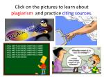 Click on the pictures to learn about plagiarism and practice citing sources .