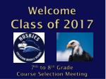 Welcome  C lass of 2017 7 th  to 8 th  Grade  Course Selection Meeting