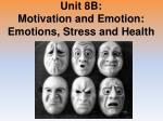 Unit 8B: Motivation and Emotion: Emotions, Stress and Health