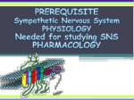 PREREQUISITE Sympathetic Nervous System PHYSIOLOGY Needed for studying SNS PHARMACOLOGY