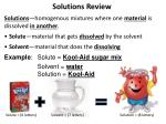 Solutions Review Solutions —homogenous mixtures where one  material  is dissolved  in another .