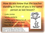 How do you know that the teacher standing in front of you is the same person as last lesson?