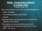 Elijah:  Confronting Idolatry  in a Dark Time 1 Kings 16:29-17:6