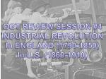 OGT REVIEW SESSION #4 INDUSTRIAL REVOLUTION In ENGLAND (1790-1850) In U.S. (1860-1910)