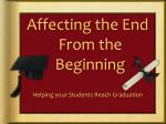 Affecting the End From the Beginning Helping your Students Reach Graduation