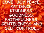 LOVE, JOY,PEACE, PATIENCE, KINDNESS, GOODNESS, FAITHFULNESS, GENTELENESS AND SELF CONTROL…