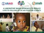 A LABORATORY BASED APPROACH TO REDUCE LOSS TO FOLLOW UP OF HIV POSITIVE CLIENTS