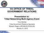 VA OFFICE OF TRIBAL GOVERNMENT RELATIONS Presentation to:  Tribal Networking Multi-Agency Event